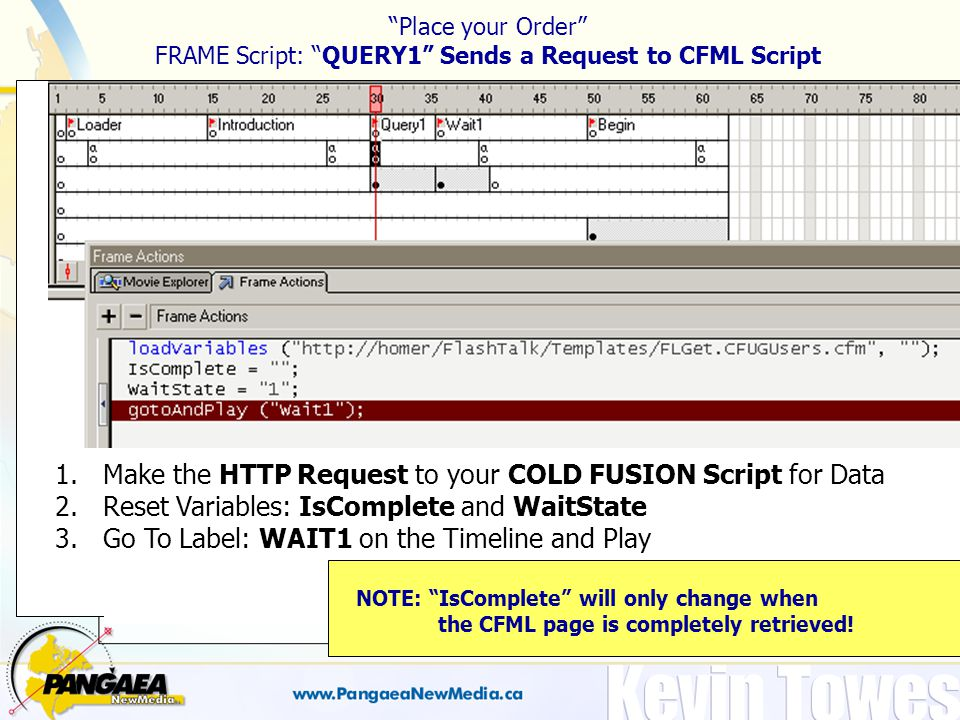 Place your Order FRAME Script: QUERY1 Sends a Request to CFML Script 1.Make the HTTP Request to your COLD FUSION Script for Data 2.Reset Variables: IsComplete and WaitState 3.Go To Label: WAIT1 on the Timeline and Play NOTE: IsComplete will only change when the CFML page is completely retrieved!