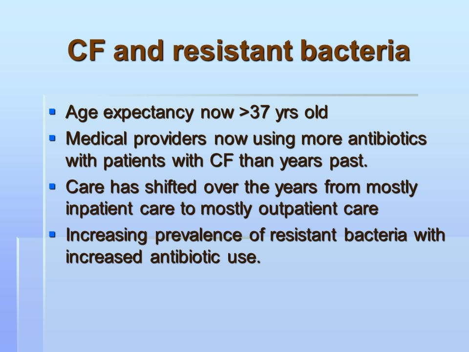 CF and resistant bacteria  Age expectancy now >37 yrs old  Medical providers now using more antibiotics with patients with CF than years past.