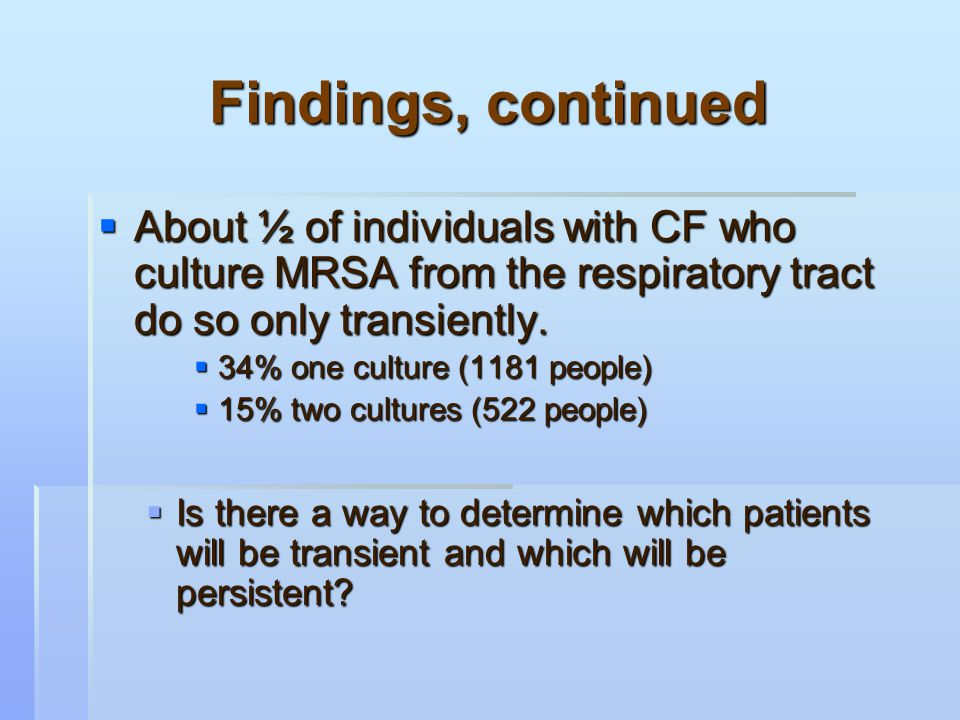 Findings, continued  About ½ of individuals with CF who culture MRSA from the respiratory tract do so only transiently.  34% one culture (1181 peopl