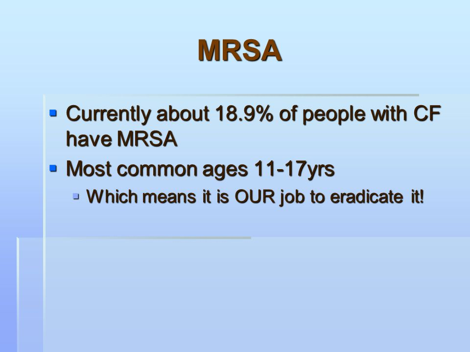  MRSA is unique from other bugs-  It can spread from healthy people without CF to people with CF  This is different from Pseudomonas aeruginosa and Burkholderia cepacia.