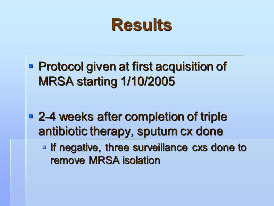 Results  Protocol given at first acquisition of MRSA starting 1/10/2005  2-4 weeks after completion of triple antibiotic therapy, sputum cx done  If negative, three surveillance cxs done to remove MRSA isolation