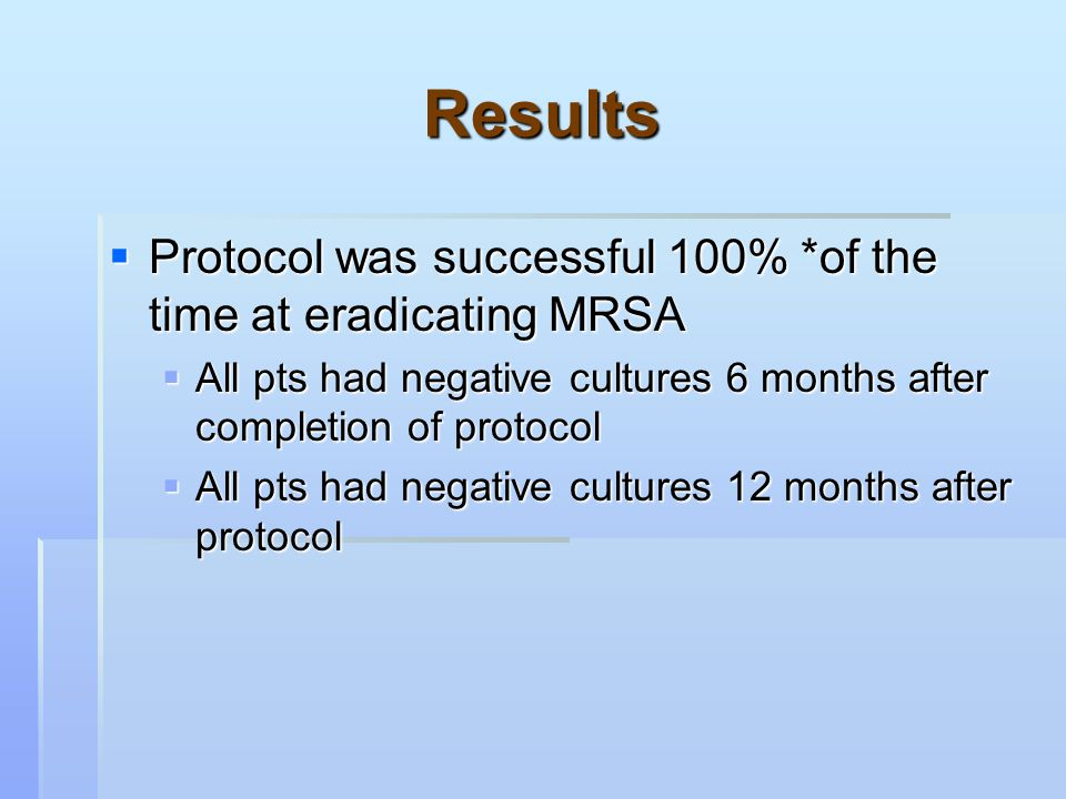 Results  Protocol was successful 100% *of the time at eradicating MRSA  All pts had negative cultures 6 months after completion of protocol  All pts had negative cultures 12 months after protocol