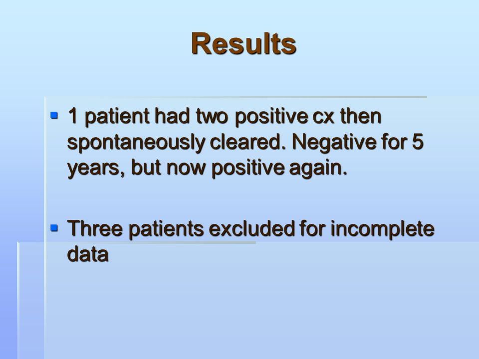 Results  1 patient had two positive cx then spontaneously cleared.