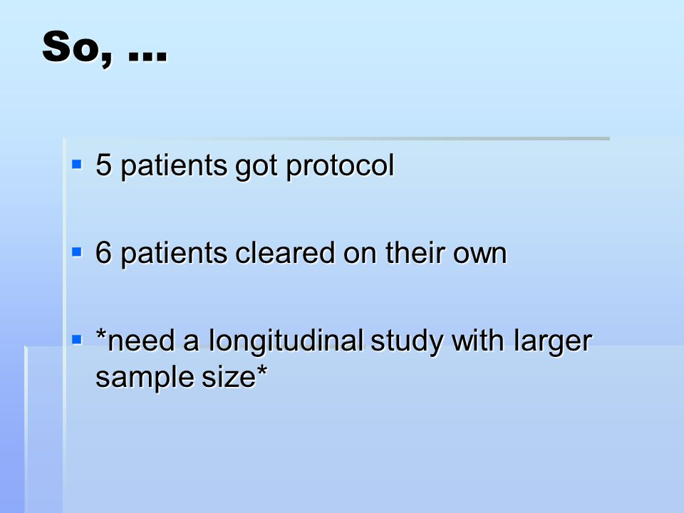 So, …  5 patients got protocol  6 patients cleared on their own  *need a longitudinal study with larger sample size*