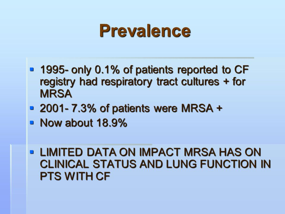 Prevalence  1995- only 0.1% of patients reported to CF registry had respiratory tract cultures + for MRSA  2001- 7.3% of patients were MRSA +  Now about 18.9%  LIMITED DATA ON IMPACT MRSA HAS ON CLINICAL STATUS AND LUNG FUNCTION IN PTS WITH CF