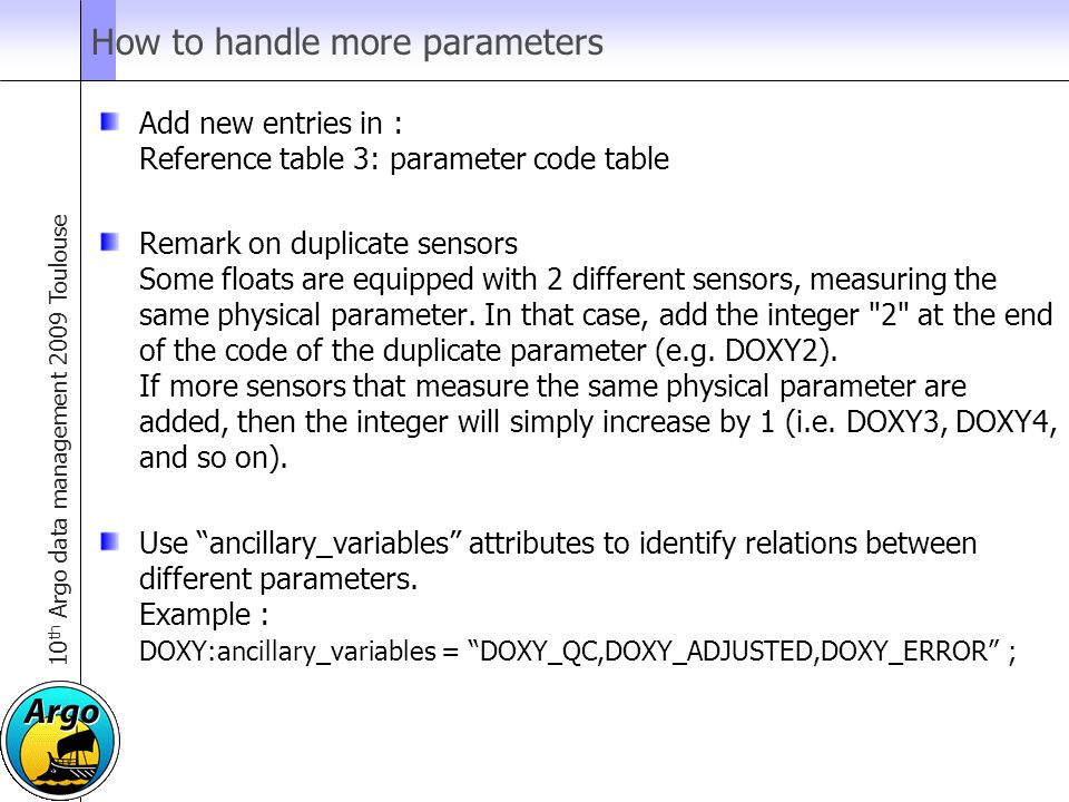 10 th Argo data management 2009 Toulouse How to handle more parameters Add new entries in : Reference table 3: parameter code table Remark on duplicate sensors Some floats are equipped with 2 different sensors, measuring the same physical parameter.