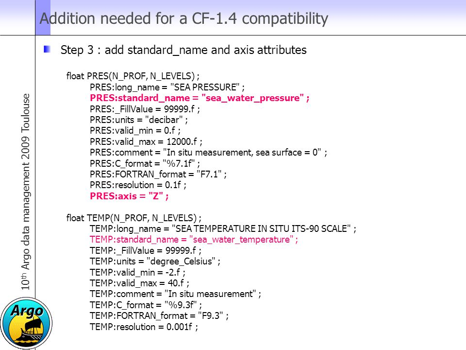 10 th Argo data management 2009 Toulouse Addition needed for a CF-1.4 compatibility Step 3 : add standard_name and axis attributes float PRES(N_PROF, N_LEVELS) ; PRES:long_name = SEA PRESSURE ; PRES:standard_name = sea_water_pressure ; PRES:_FillValue = 99999.f ; PRES:units = decibar ; PRES:valid_min = 0.f ; PRES:valid_max = 12000.f ; PRES:comment = In situ measurement, sea surface = 0 ; PRES:C_format = %7.1f ; PRES:FORTRAN_format = F7.1 ; PRES:resolution = 0.1f ; PRES:axis = Z ; float TEMP(N_PROF, N_LEVELS) ; TEMP:long_name = SEA TEMPERATURE IN SITU ITS-90 SCALE ; TEMP:standard_name = sea_water_temperature ; TEMP:_FillValue = 99999.f ; TEMP:units = degree_Celsius ; TEMP:valid_min = -2.f ; TEMP:valid_max = 40.f ; TEMP:comment = In situ measurement ; TEMP:C_format = %9.3f ; TEMP:FORTRAN_format = F9.3 ; TEMP:resolution = 0.001f ;