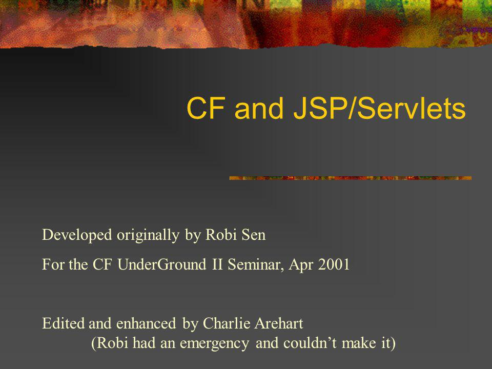 CF and JSP/Servlets Developed originally by Robi Sen For the CF UnderGround II Seminar, Apr 2001 Edited and enhanced by Charlie Arehart (Robi had an emergency and couldn't make it)