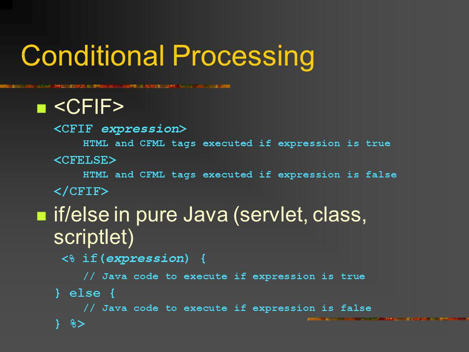 Conditional Processing HTML and CFML tags executed if expression is true HTML and CFML tags executed if expression is false if/else in pure Java (servlet, class, scriptlet) <% if(expression) { // Java code to execute if expression is true } else { // Java code to execute if expression is false } %>