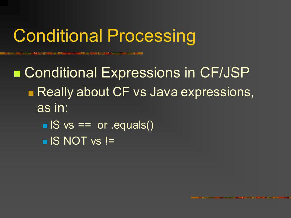 Conditional Processing Conditional Expressions in CF/JSP Really about CF vs Java expressions, as in: IS vs == or.equals() IS NOT vs !=