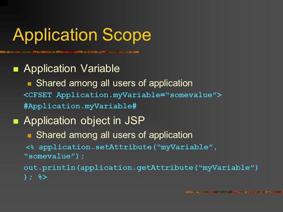 Application Scope Application Variable Shared among all users of application #Application.myVariable# Application object in JSP Shared among all users of application <% application.setAttribute( myVariable , somevalue ); out.println(application.getAttribute( myVariable ) ); %>
