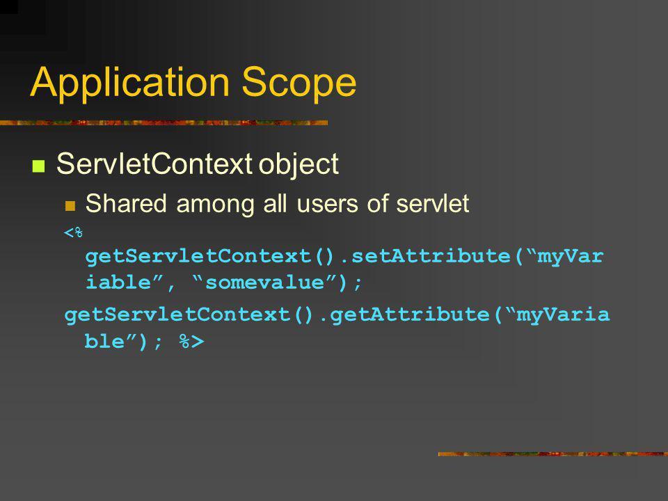 Application Scope ServletContext object Shared among all users of servlet <% getServletContext().setAttribute( myVar iable , somevalue ); getServletContext().getAttribute( myVaria ble ); %>