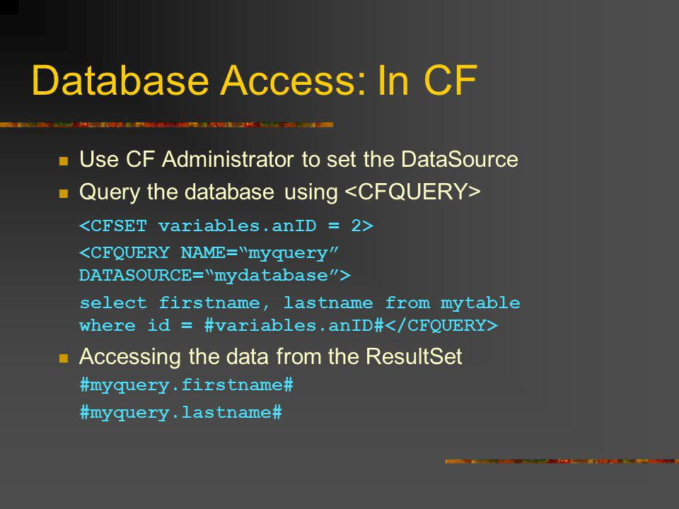 Database Access: In CF Use CF Administrator to set the DataSource Query the database using select firstname, lastname from mytable where id = #variables.anID# Accessing the data from the ResultSet #myquery.firstname# #myquery.lastname#