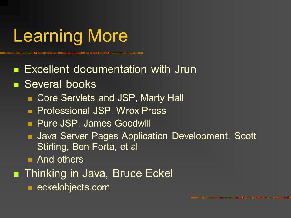 Learning More Excellent documentation with Jrun Several books Core Servlets and JSP, Marty Hall Professional JSP, Wrox Press Pure JSP, James Goodwill Java Server Pages Application Development, Scott Stirling, Ben Forta, et al And others Thinking in Java, Bruce Eckel eckelobjects.com