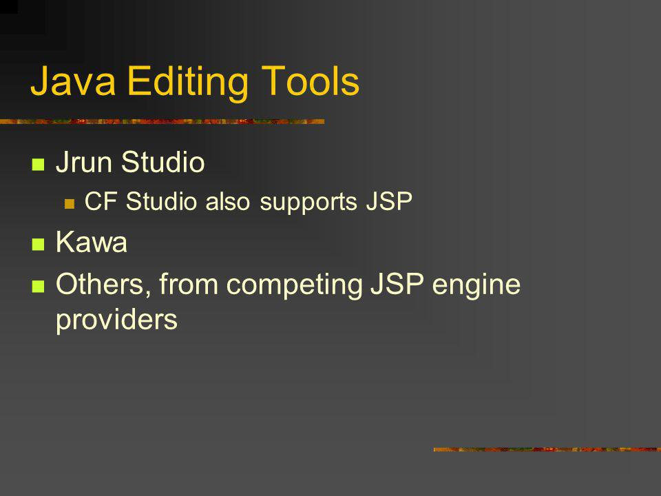 Java Editing Tools Jrun Studio CF Studio also supports JSP Kawa Others, from competing JSP engine providers