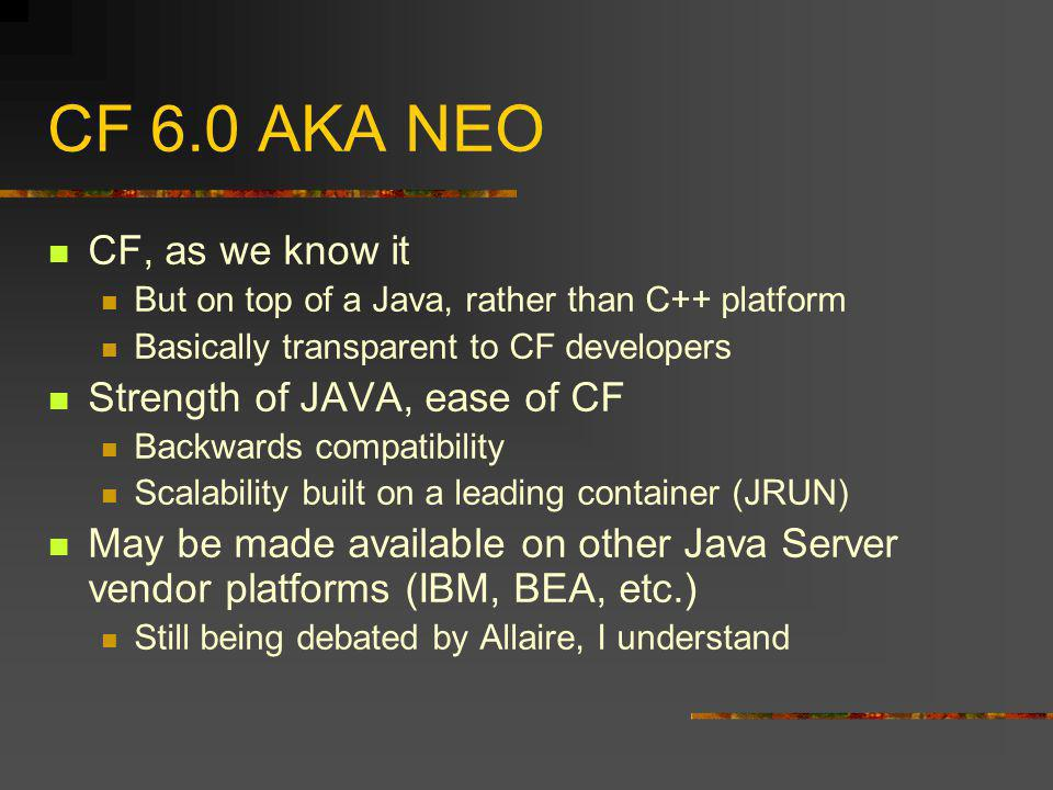 CF 6.0 AKA NEO CF, as we know it But on top of a Java, rather than C++ platform Basically transparent to CF developers Strength of JAVA, ease of CF Backwards compatibility Scalability built on a leading container (JRUN) May be made available on other Java Server vendor platforms (IBM, BEA, etc.) Still being debated by Allaire, I understand