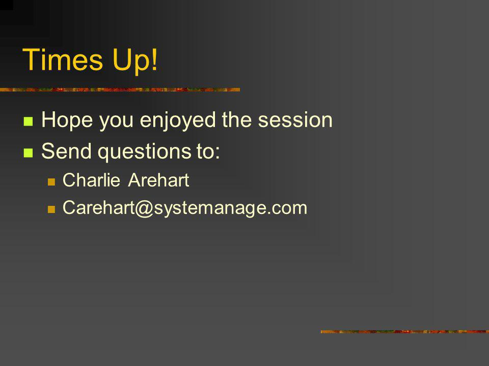 Times Up! Hope you enjoyed the session Send questions to: Charlie Arehart Carehart@systemanage.com