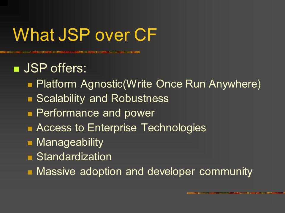 What JSP over CF JSP offers: Platform Agnostic(Write Once Run Anywhere) Scalability and Robustness Performance and power Access to Enterprise Technologies Manageability Standardization Massive adoption and developer community