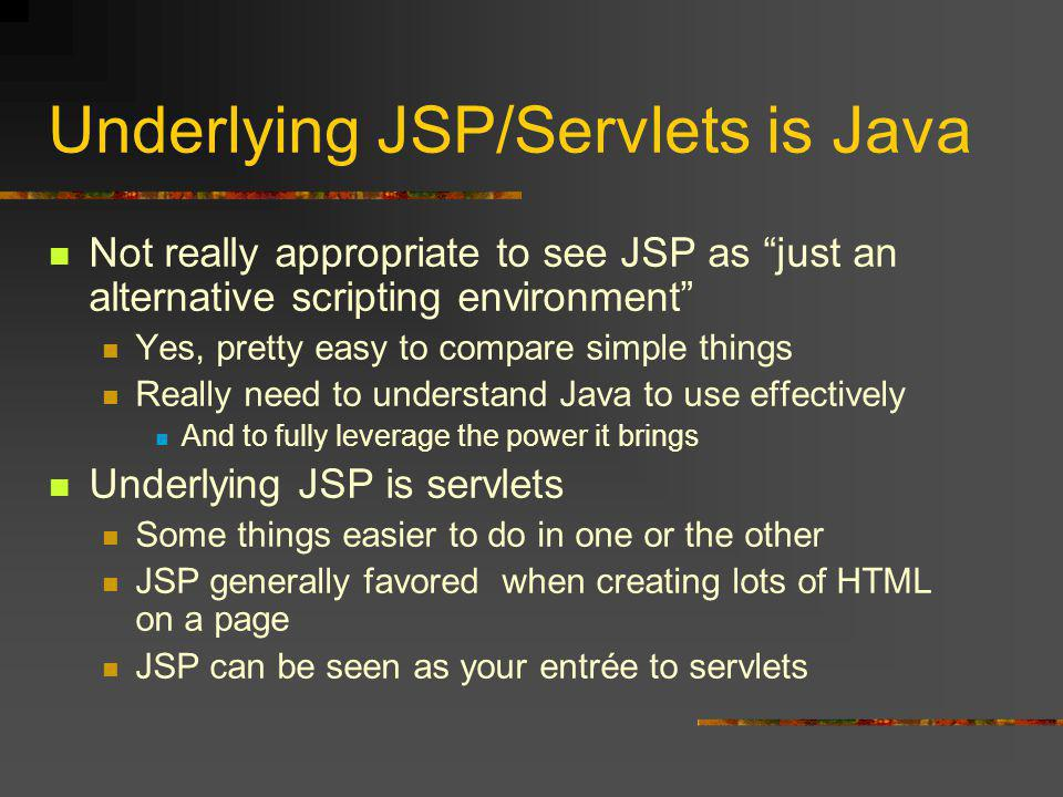 Underlying JSP/Servlets is Java Not really appropriate to see JSP as just an alternative scripting environment Yes, pretty easy to compare simple things Really need to understand Java to use effectively And to fully leverage the power it brings Underlying JSP is servlets Some things easier to do in one or the other JSP generally favored when creating lots of HTML on a page JSP can be seen as your entrée to servlets