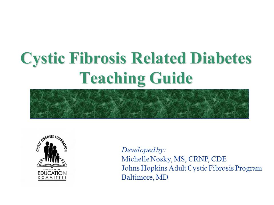 Cystic Fibrosis Related Diabetes Teaching Guide Developed by: Michelle Nosky, MS, CRNP, CDE Johns Hopkins Adult Cystic Fibrosis Program Baltimore, MD