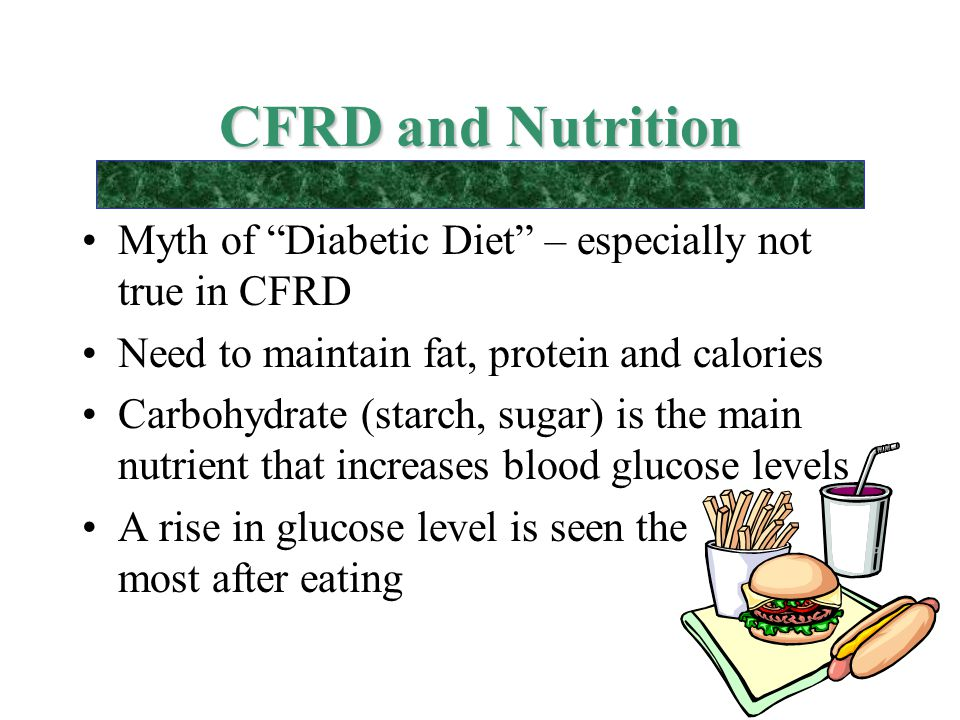 "CFRD and Nutrition Myth of ""Diabetic Diet"" – especially not true in CFRD Need to maintain fat, protein and calories Carbohydrate (starch, sugar) is th"