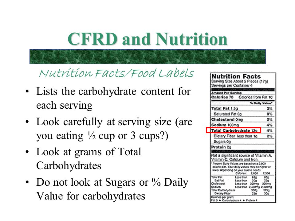 CFRD and Nutrition Nutrition Facts/Food Labels Lists the carbohydrate content for each serving Look carefully at serving size (are you eating ½ cup or