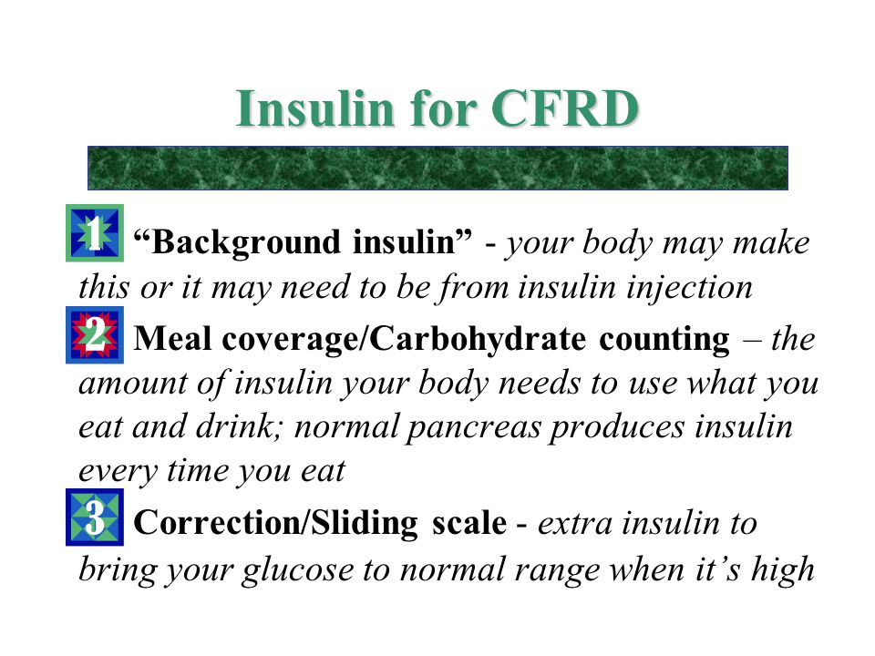 "Insulin for CFRD ""Background insulin"" - your body may make this or it may need to be from insulin injection Meal coverage/Carbohydrate counting – the"