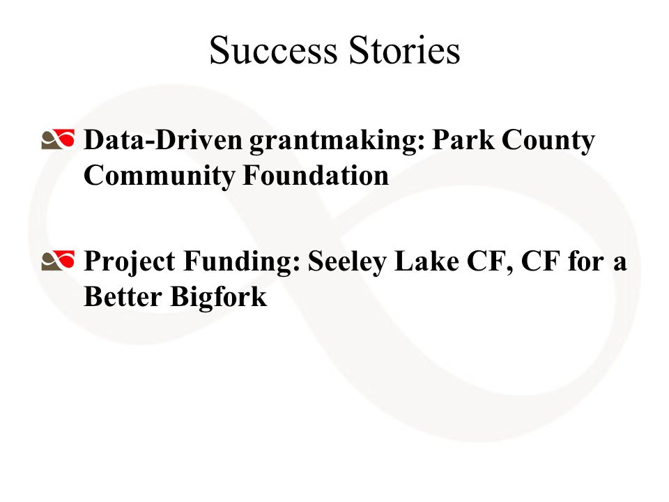 Success Stories Data-Driven grantmaking: Park County Community Foundation Project Funding: Seeley Lake CF, CF for a Better Bigfork