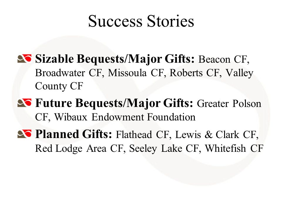 Success Stories Sizable Bequests/Major Gifts: Beacon CF, Broadwater CF, Missoula CF, Roberts CF, Valley County CF Future Bequests/Major Gifts: Greater Polson CF, Wibaux Endowment Foundation Planned Gifts: Flathead CF, Lewis & Clark CF, Red Lodge Area CF, Seeley Lake CF, Whitefish CF