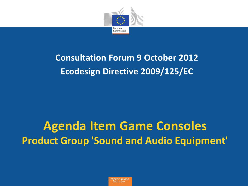 Enterprise and Industry Agenda Item Game Consoles Product Group Sound and Audio Equipment Consultation Forum 9 October 2012 Ecodesign Directive 2009/125/EC