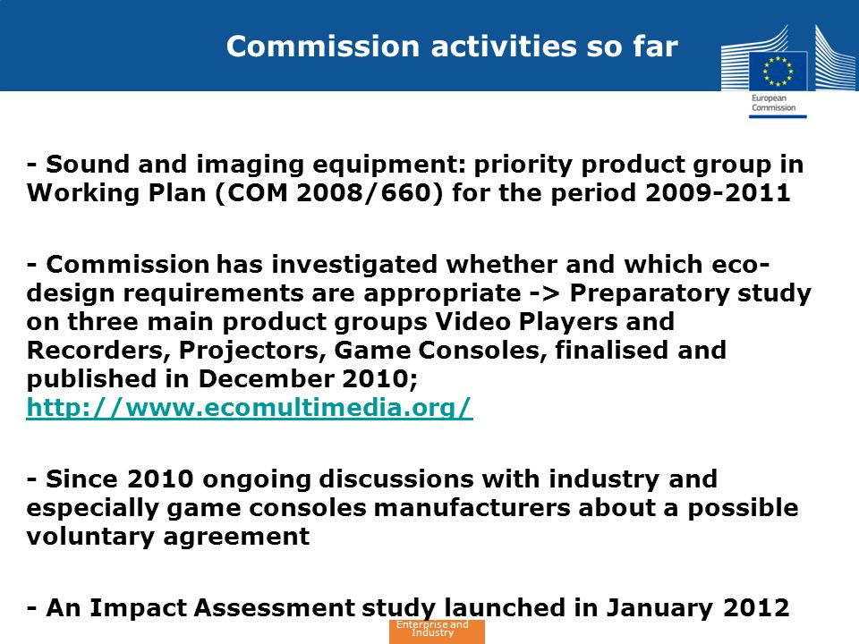 Enterprise and Industry - Sound and imaging equipment: priority product group in Working Plan (COM 2008/660) for the period 2009-2011 - Commission has investigated whether and which eco- design requirements are appropriate -> Preparatory study on three main product groups Video Players and Recorders, Projectors, Game Consoles, finalised and published in December 2010; http://www.ecomultimedia.org/ http://www.ecomultimedia.org/ - Since 2010 ongoing discussions with industry and especially game consoles manufacturers about a possible voluntary agreement - An Impact Assessment study launched in January 2012 Commission activities so far