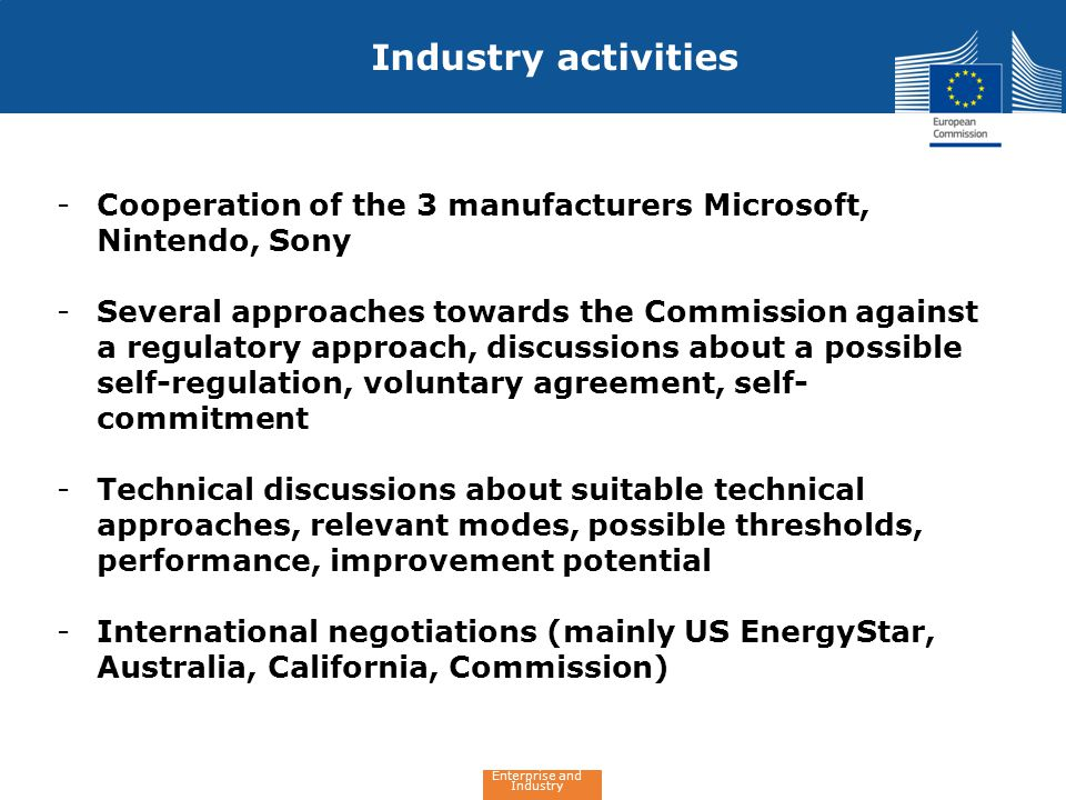 Enterprise and Industry Industry activities -Cooperation of the 3 manufacturers Microsoft, Nintendo, Sony -Several approaches towards the Commission against a regulatory approach, discussions about a possible self-regulation, voluntary agreement, self- commitment -Technical discussions about suitable technical approaches, relevant modes, possible thresholds, performance, improvement potential -International negotiations (mainly US EnergyStar, Australia, California, Commission)