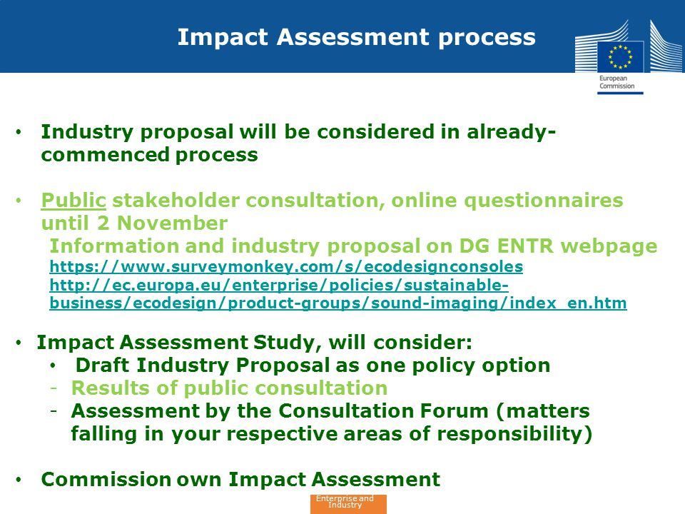 Enterprise and Industry Impact Assessment process Industry proposal will be considered in already- commenced process Public stakeholder consultation, online questionnaires until 2 November Information and industry proposal on DG ENTR webpage https://www.surveymonkey.com/s/ecodesignconsoles http://ec.europa.eu/enterprise/policies/sustainable- business/ecodesign/product-groups/sound-imaging/index_en.htm Impact Assessment Study, will consider: Draft Industry Proposal as one policy option -Results of public consultation -Assessment by the Consultation Forum (matters falling in your respective areas of responsibility) Commission own Impact Assessment