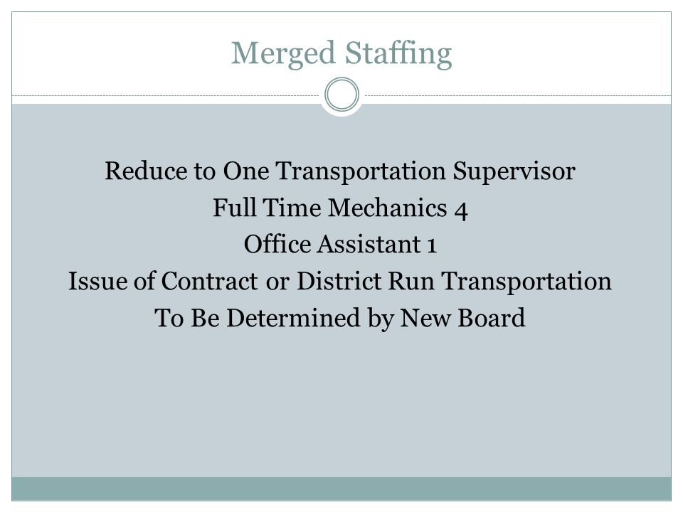 Merged Staffing Reduce to One Transportation Supervisor Full Time Mechanics 4 Office Assistant 1 Issue of Contract or District Run Transportation To Be Determined by New Board