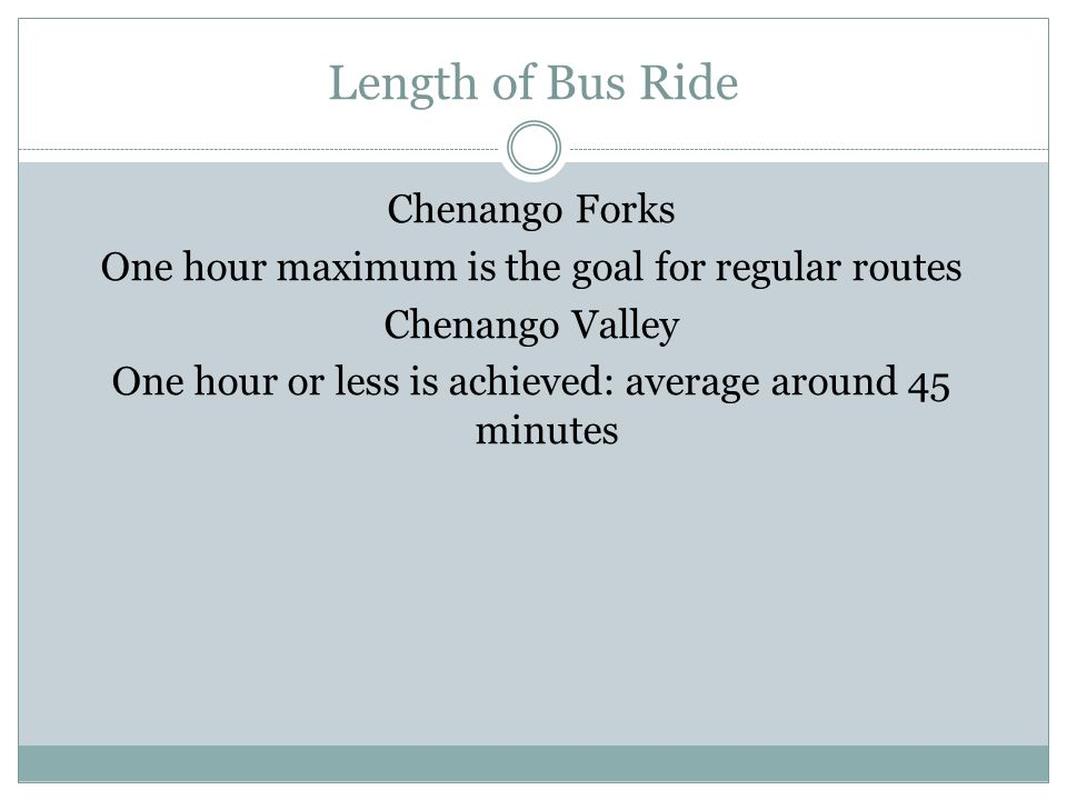 Length of Bus Ride Chenango Forks One hour maximum is the goal for regular routes Chenango Valley One hour or less is achieved: average around 45 minutes