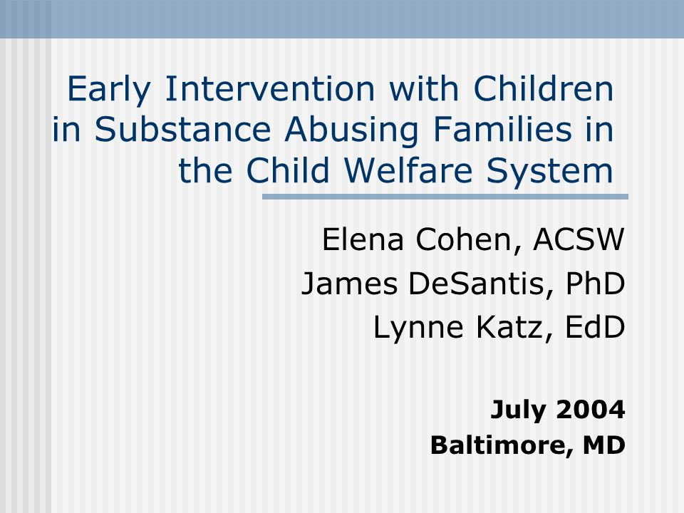 Early Intervention with Children in Substance Abusing Families in the Child Welfare System Elena Cohen, ACSW James DeSantis, PhD Lynne Katz, EdD July