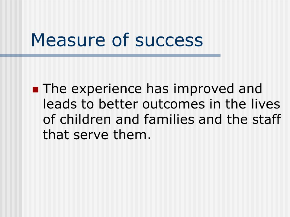 Measure of success The experience has improved and leads to better outcomes in the lives of children and families and the staff that serve them.