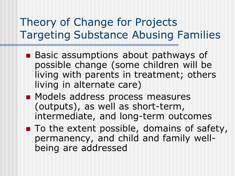 Theory of Change for Projects Targeting Substance Abusing Families Basic assumptions about pathways of possible change (some children will be living w