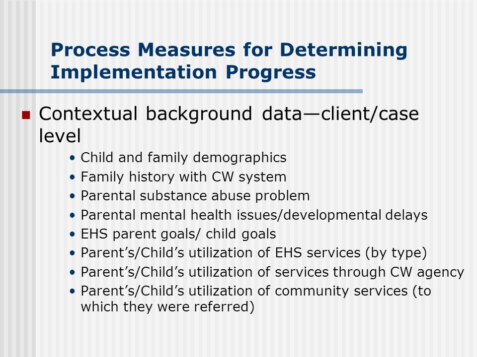 Process Measures for Determining Implementation Progress Contextual background data—client/case level Child and family demographics Family history wit