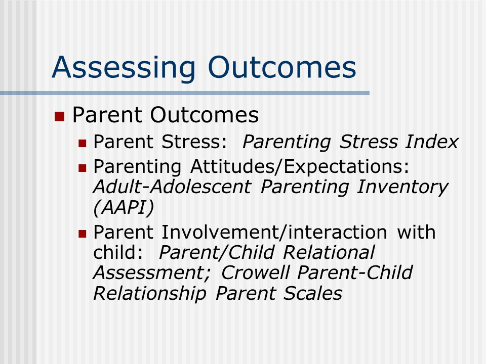 Assessing Outcomes Parent Outcomes Parent Stress: Parenting Stress Index Parenting Attitudes/Expectations: Adult-Adolescent Parenting Inventory (AAPI)