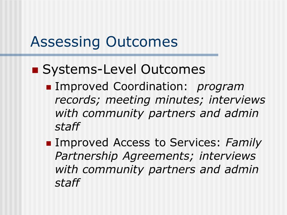 Assessing Outcomes Systems-Level Outcomes Improved Coordination: program records; meeting minutes; interviews with community partners and admin staff