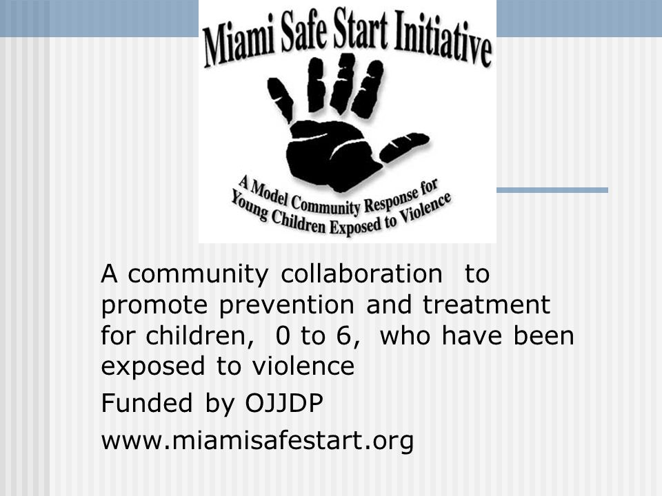 A community collaboration to promote prevention and treatment for children, 0 to 6, who have been exposed to violence Funded by OJJDP www.miamisafesta