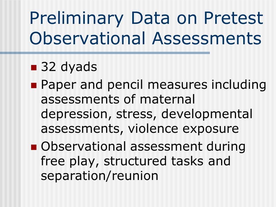 Preliminary Data on Pretest Observational Assessments 32 dyads Paper and pencil measures including assessments of maternal depression, stress, develop