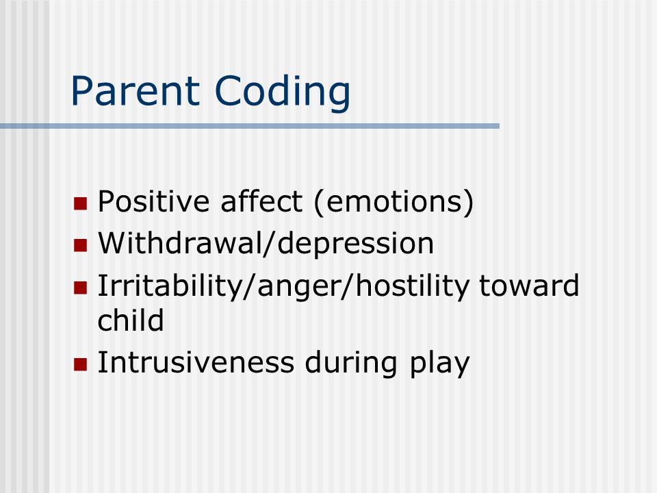 Parent Coding Positive affect (emotions) Withdrawal/depression Irritability/anger/hostility toward child Intrusiveness during play