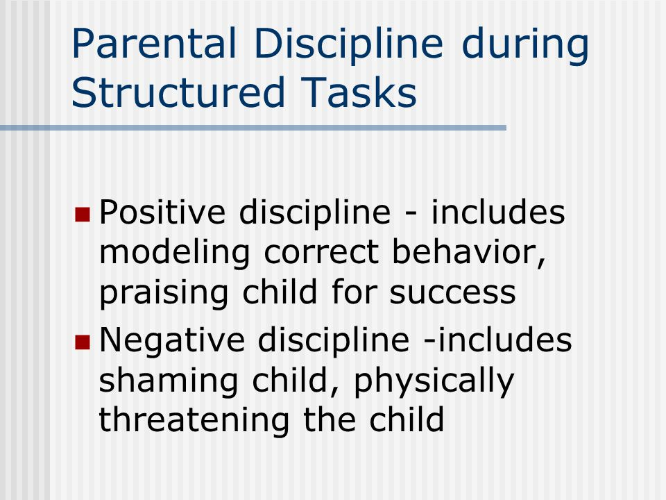 Parental Discipline during Structured Tasks Positive discipline - includes modeling correct behavior, praising child for success Negative discipline -includes shaming child, physically threatening the child