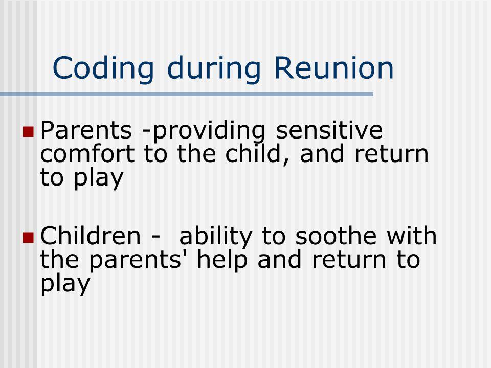 Coding during Reunion Parents -providing sensitive comfort to the child, and return to play Children - ability to soothe with the parents' help and re