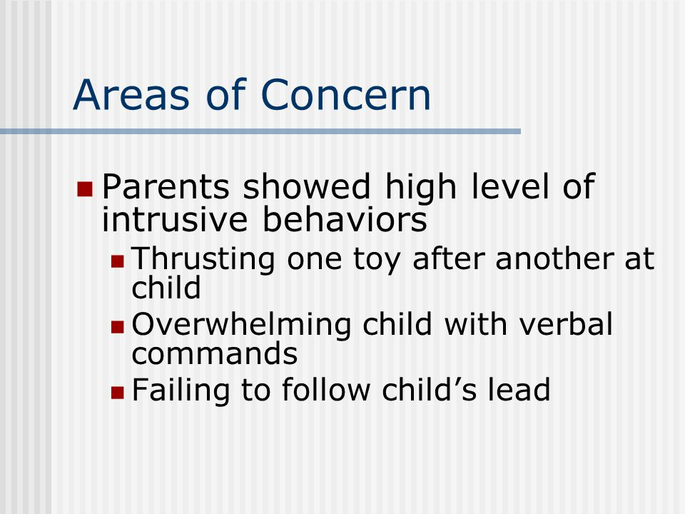 Areas of Concern Parents showed high level of intrusive behaviors Thrusting one toy after another at child Overwhelming child with verbal commands Fai