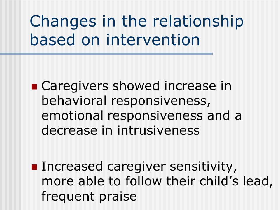 Changes in the relationship based on intervention Caregivers showed increase in behavioral responsiveness, emotional responsiveness and a decrease in