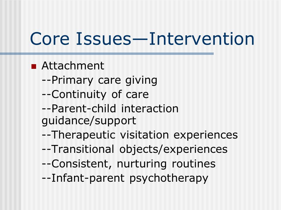 Core Issues—Intervention Self-development --Positive care giving experiences --Fostering sense of identity --Use of play to foster emotional expression --Promoting cognitive/language development