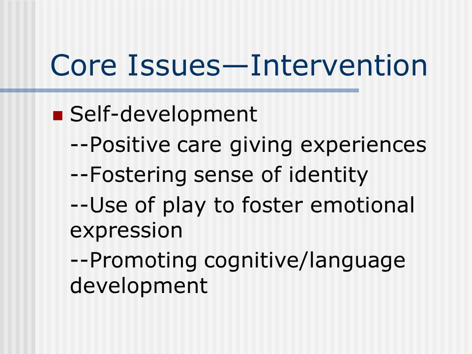 Core Issues—Intervention Self-development --Positive care giving experiences --Fostering sense of identity --Use of play to foster emotional expressio
